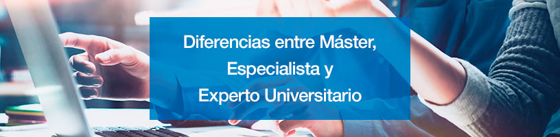 Diferencias entre Máster, Especialista y Experto Universitario