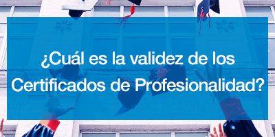 ¿Cuál es la validez de los Certificados de Profesionalidad?