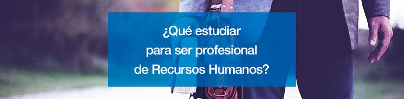 ¿Qué estudiar para ser profesional de Recursos Humanos?