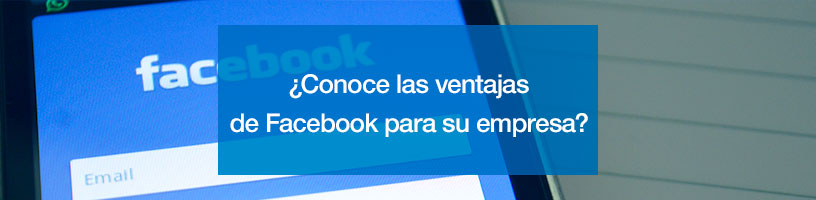 ¿Conoce las ventajas de Facebook para su empresa?