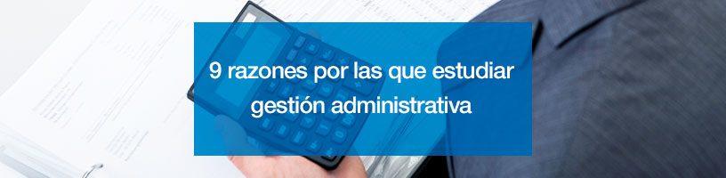 9 razones por las que estudiar gestión administrativa
