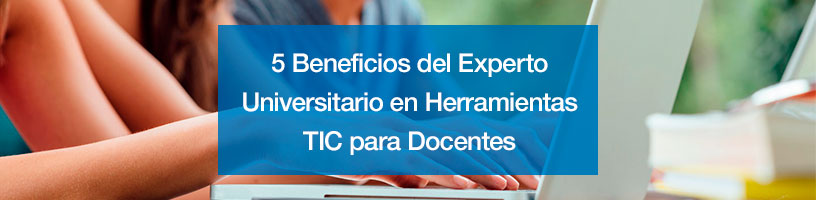 5 Beneficios del Experto Universitario en Herramientas TIC para Docentes