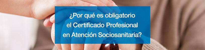 ¿Por qué es obligatorio el Certificado Profesional en Atención Sociosanitaria?