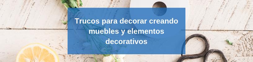 Trucos para decorar creando muebles y elementos decorativos