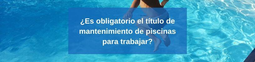 ¿Es obligatorio el título de mantenimiento de piscinas para trabajar?