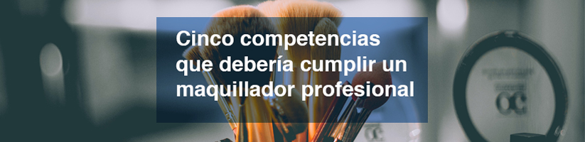 Cinco competencias que debería cumplir un maquillador profesional