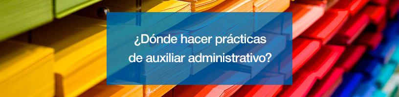 ¿Dónde hacer prácticas de auxiliar administrativo?